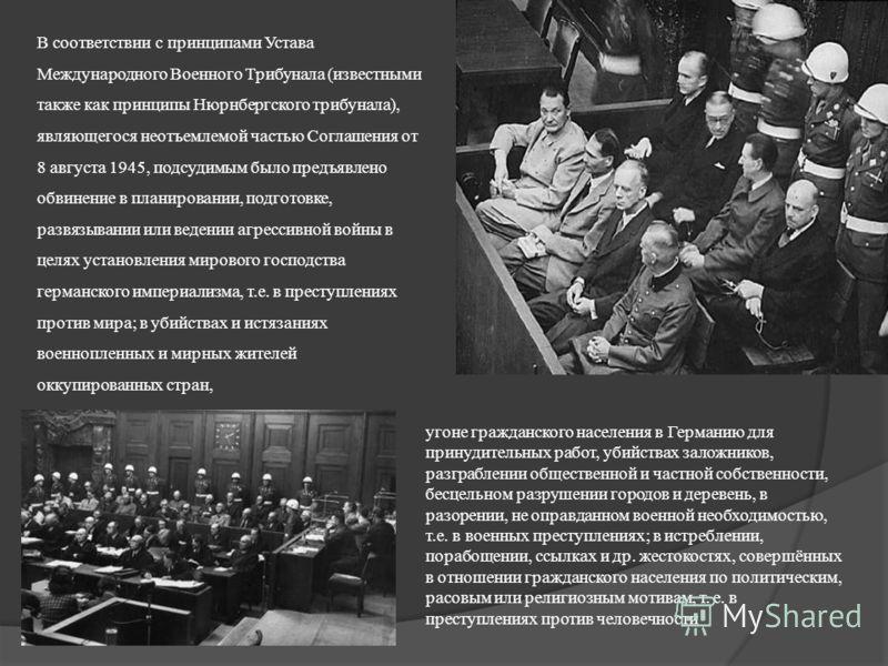 В соответствии с принципами Устава Международного Военного Трибунала (известными также как принципы Нюрнбергского трибунала), являющегося неотъемлемой частью Соглашения от 8 августа 1945, подсудимым было предъявлено обвинение в планировании, подготов