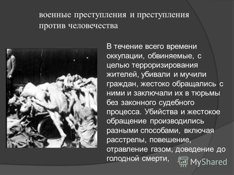 военные преступления и преступления против человечества В течение всего времени оккупации, обвиняемые, с целью терроризирования жителей, убивали и мучили граждан, жестоко обращались с ними и заключали их в тюрьмы без законного судебного процесса. Уби