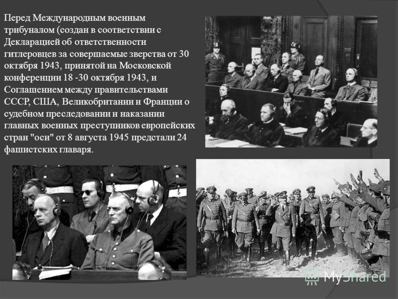 Перед Международным военным трибуналом (создан в соответствии с Декларацией об ответственности гитлеровцев за совершаемые зверства от 30 октября 1943, принятой на Московской конференции 18 -30 октября 1943, и Соглашением между правительствами СССР, С