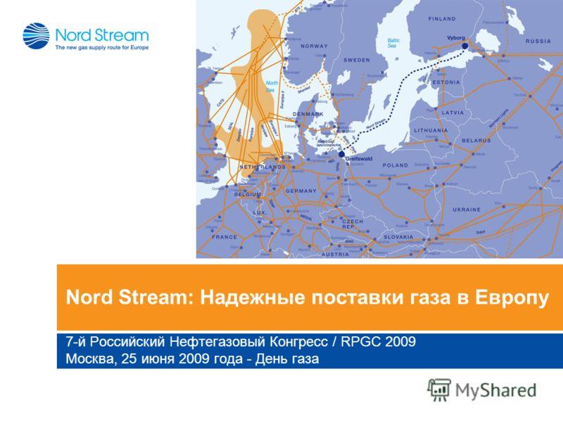 Nord Stream: Надежные поставки газа в Европу 7-й Российский Нефтегазовый Конгресс / RPGC 2009 Москва, 25 июня 2009 года - День газа