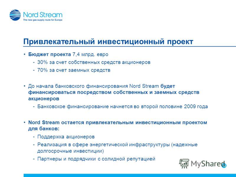 13 Привлекательный инвестиционный проект Бюджет проекта 7,4 млрд. евро -30% за счет собственных средств акционеров -70% за счет заемных средств До начала банковского финансирования Nord Stream будет финансироваться посредством собственных и заемных с