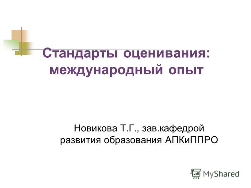Стандарты оценивания: международный опыт Новикова Т.Г., зав.кафедрой развития образования АПКиППРО