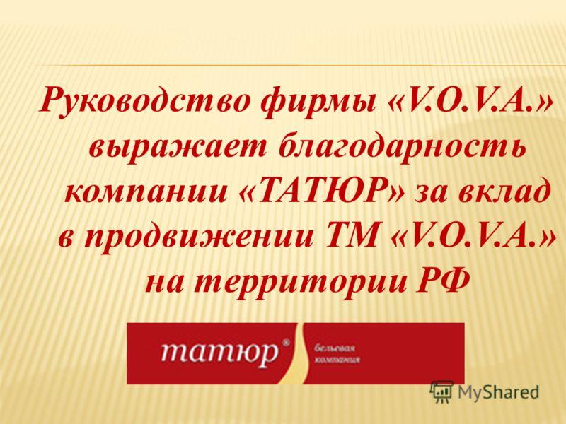 Руководство фирмы «V.O.V.A.» выражает благодарность компании «ТАТЮР» за вклад в продвижении ТМ «V.O.V.A.» на территории РФ