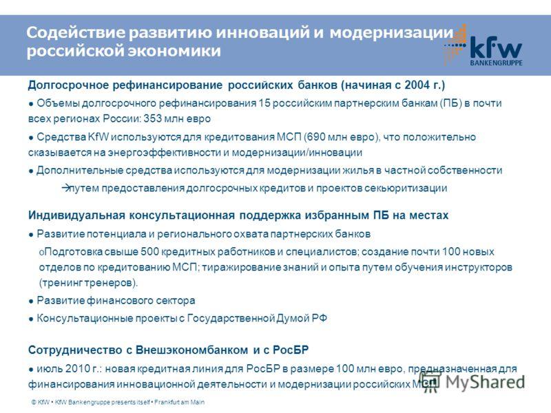 © KfW KfW Bankengruppe presents itself Frankfurt am Main Долгосрочное рефинансирование российских банков (начиная с 2004 г.) Объемы долгосрочного рефинансирования 15 российским партнерским банкам (ПБ) в почти всех регионах России: 353 млн евро Средст