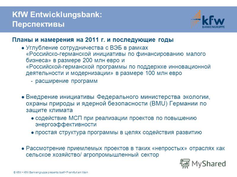 © KfW KfW Bankengruppe presents itself Frankfurt am Main KfW Entwicklungsbank: Перспективы Планы и намерения на 2011 г. и последующие годы Углубление сотрудничества с ВЭБ в рамках «Российско-германской инициативы по финансированию малого бизнеса» в р