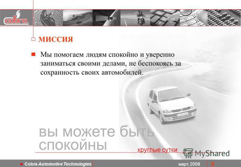 март, 2008 Cobra Automotive Technologies 5 Мы помогаем людям спокойно и уверенно заниматься своими делами, не беспокоясь за сохранность своих автомобилей. вы можете быть спокойны круглые сутки МИССИЯ