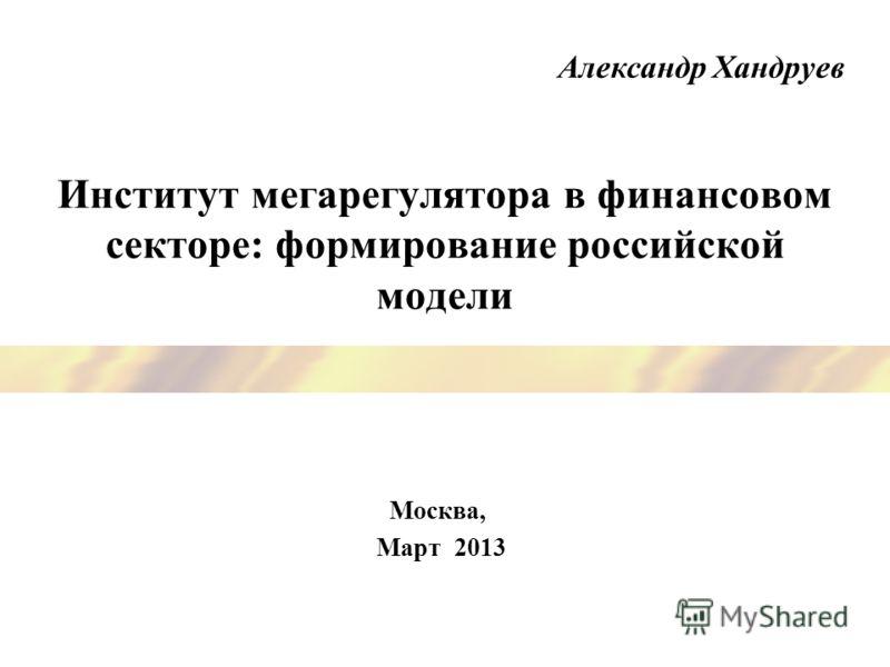 Институт мегарегулятора в финансовом секторе: формирование российской модели Москва, Март 2013 Александр Хандруев