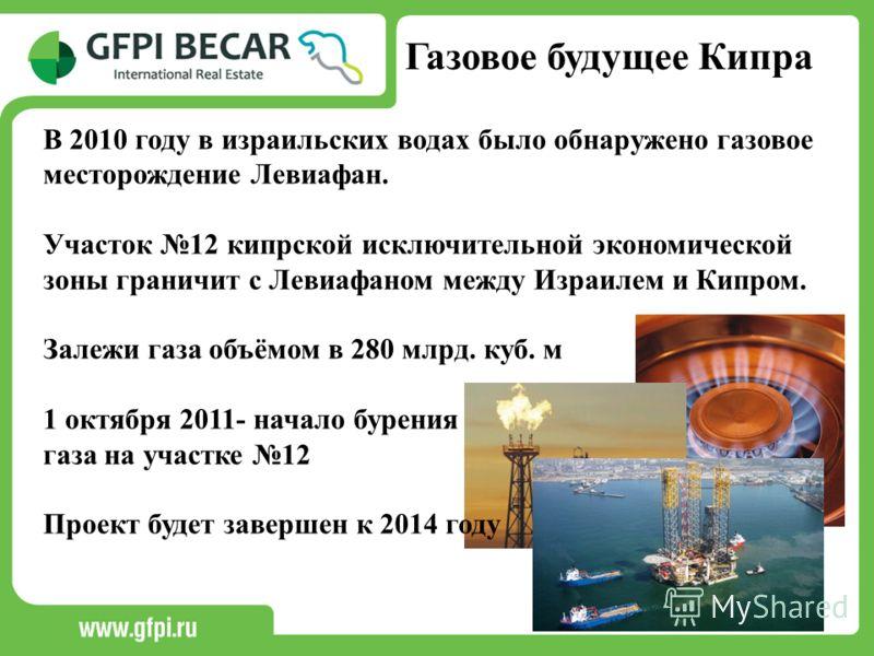 Газовое будущее Кипра В 2010 году в израильских водах было обнаружено газовое месторождение Левиафан. Участок 12 кипрской исключительной экономической зоны граничит с Левиафаном между Израилем и Кипром. Залежи газа объёмом в 280 млрд. куб. м 1 октябр