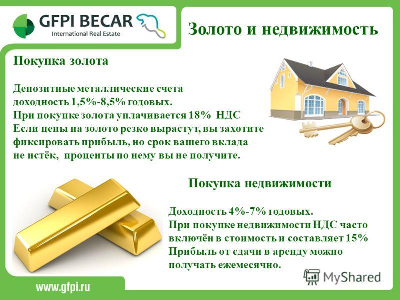 Золото и недвижимость Покупка золота Депозитные металлические счета доходность 1,5%-8,5% годовых. При покупке золота уплачивается 18% НДС Если цены на золото резко вырастут, вы захотите фиксировать прибыль, но срок вашего вклада не истёк, проценты по