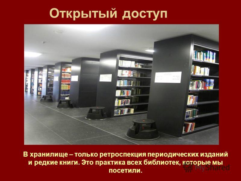 Открытый доступ В хранилище – только ретроспекция периодических изданий и редкие книги. Это практика всех библиотек, которые мы посетили.