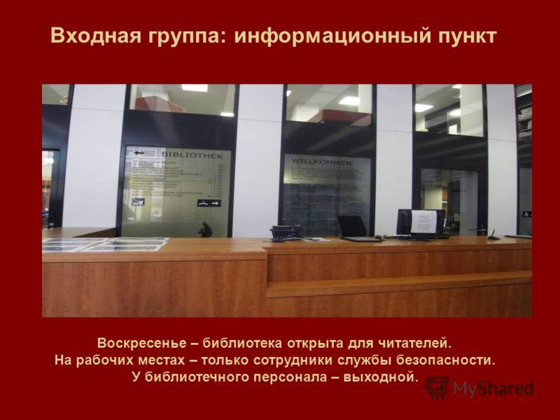 Входная группа: информационный пункт Воскресенье – библиотека открыта для читателей. На рабочих местах – только сотрудники службы безопасности. У библиотечного персонала – выходной.