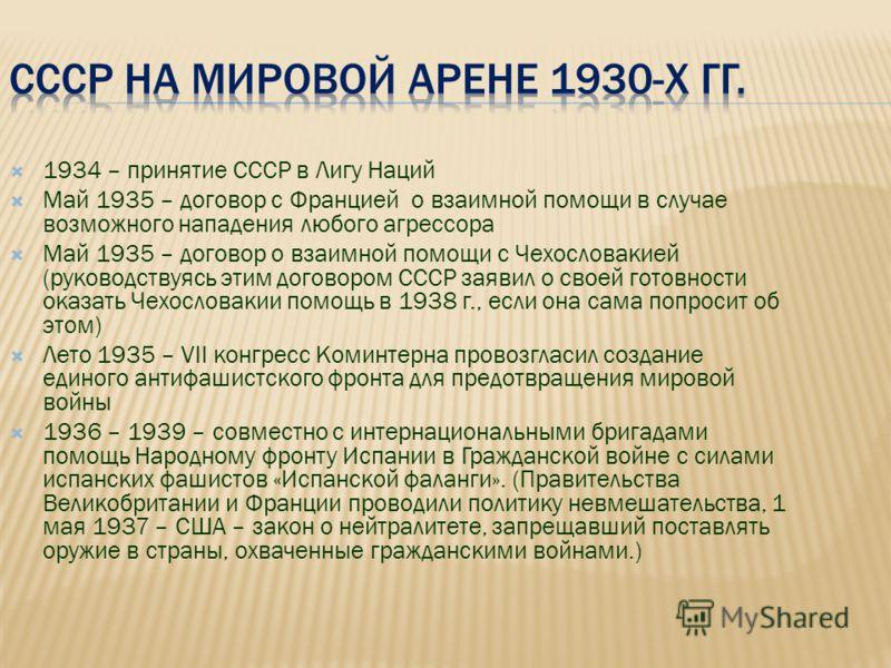 1934 – принятие СССР в Лигу Наций Май 1935 – договор с Францией о взаимной помощи в случае возможного нападения любого агрессора Май 1935 – договор о взаимной помощи с Чехословакией (руководствуясь этим договором СССР заявил о своей готовности оказат