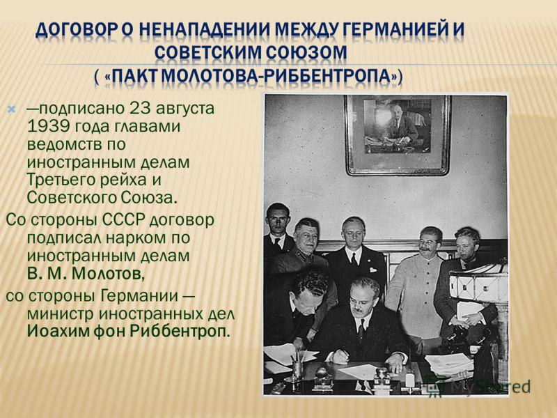подписано 23 августа 1939 года главами ведомств по иностранным делам Третьего рейха и Советского Союза. Со стороны СССР договор подписал нарком по иностранным делам В. М. Молотов, со стороны Германии министр иностранных дел Иоахим фон Риббентроп.