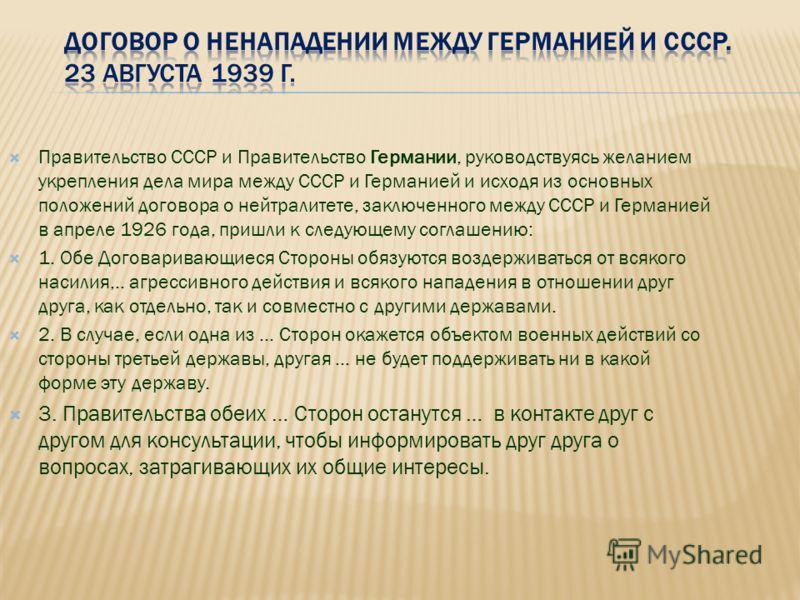 Правительство СССР и Правительство Германии, руководствуясь желанием укрепления дела мира между СССР и Германией и исходя из основных положений договора о нейтралитете, заключенного между СССР и Германией в апреле 1926 года, пришли к следующему согла