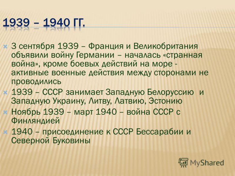 3 сентября 1939 – Франция и Великобритания объявили войну Германии – началась «странная война», кроме боевых действий на море - активные военные действия между сторонами не проводились 1939 – СССР занимает Западную Белоруссию и Западную Украину, Литв