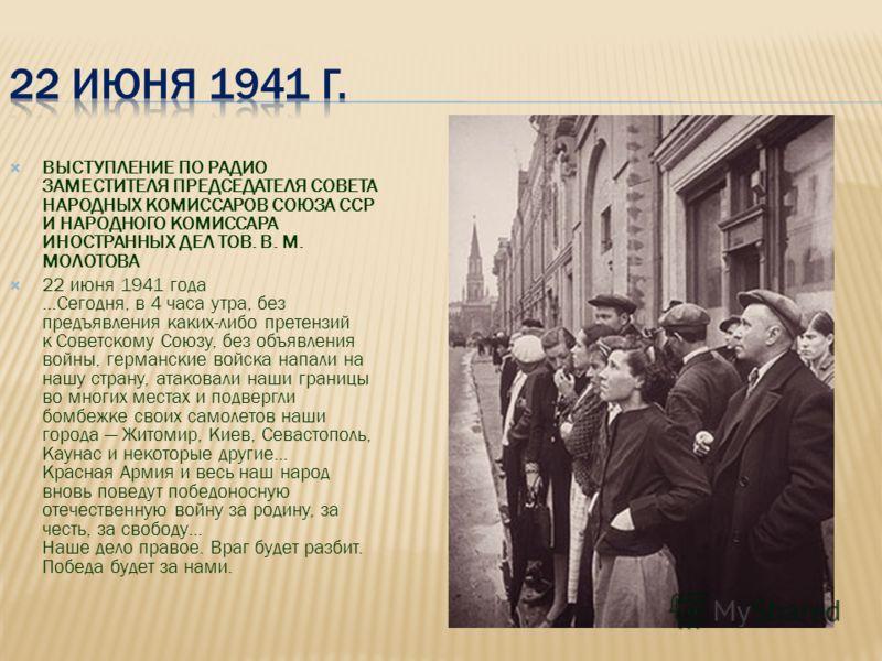 ВЫСТУПЛЕНИЕ ПО РАДИО ЗАМЕСТИТЕЛЯ ПРЕДСЕДАТЕЛЯ СОВЕТА НАРОДНЫХ КОМИССАРОВ СОЮЗА ССР И НАРОДНОГО КОМИССАРА ИНОСТРАННЫХ ДЕЛ ТОВ. В. М. МОЛОТОВА 22 июня 1941 года …Сегодня, в 4 часа утра, без предъявления каких-либо претензий к Советскому Союзу, без объя