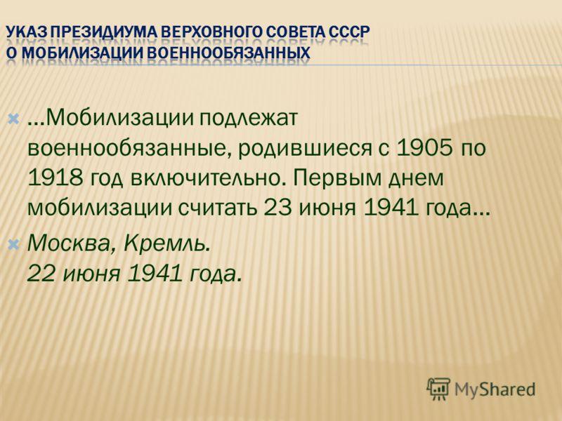 …Мобилизации подлежат военнообязанные, родившиеся с 1905 по 1918 год включительно. Первым днем мобилизации считать 23 июня 1941 года… Москва, Кремль. 22 июня 1941 года.