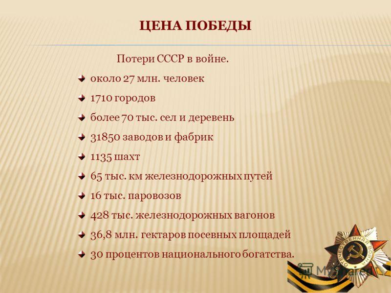 ЦЕНА ПОБЕДЫ Потери СССР в войне. около 27 млн. человек 1710 городов более 70 тыс. сел и деревень 31850 заводов и фабрик 1135 шахт 65 тыс. км железнодорожных путей 16 тыс. паровозов 428 тыс. железнодорожных вагонов 36,8 млн. гектаров посевных площадей