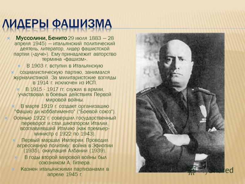Муссолини, Бенито 29 июля 1883 28 апреля 1945) итальянский политический деятель, литератор, лидер фашистской партии («дуче»). Ему принадлежит авторство термина «фашизм». В 1903 г. вступил в Итальянскую социалистическую партию, занимался журналистикой
