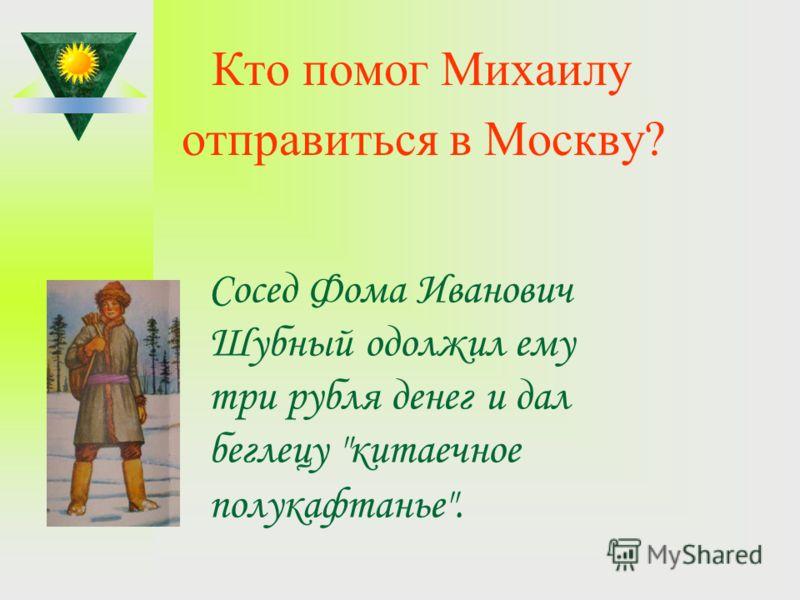 Кто помог Михаилу отправиться в Москву? Сосед Фома Иванович Шубный одолжил ему три рубля денег и дал беглецу китаечное полукафтанье.
