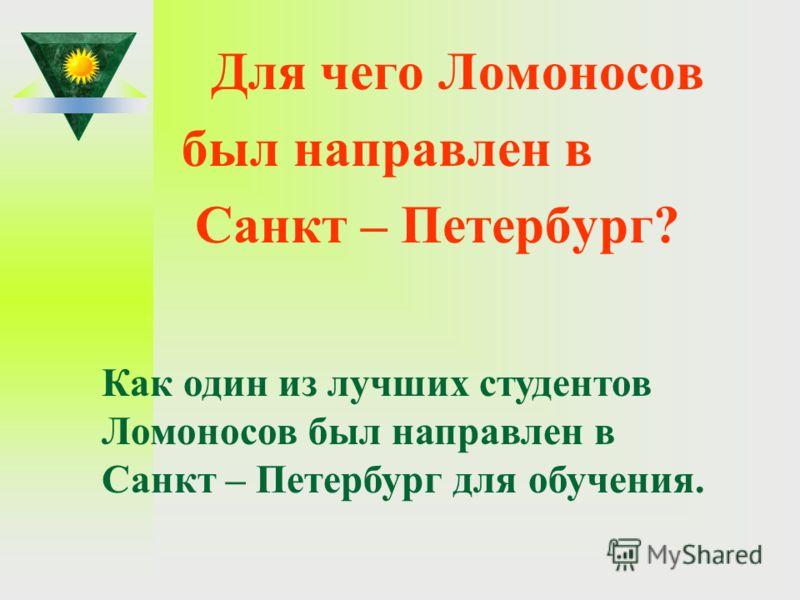 Для чего Ломоносов был направлен в Санкт – Петербург? Как один из лучших студентов Ломоносов был направлен в Санкт – Петербург для обучения.