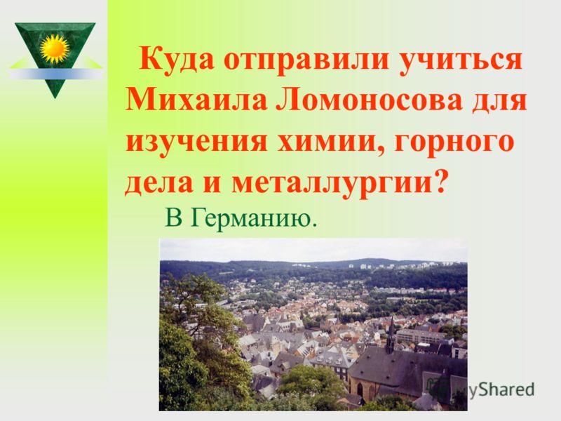 Куда отправили учиться Михаила Ломоносова для изучения химии, горного дела и металлургии? В Германию.