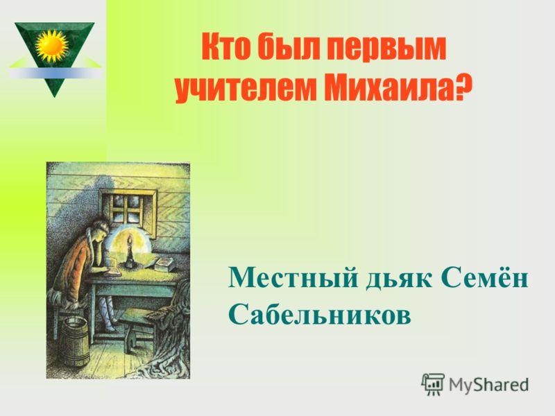 Кто был первым учителем Михаила? Местный дьяк Семён Сабельников