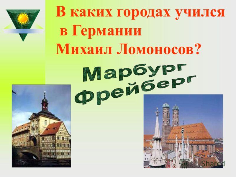 В каких городах учился в Германии Михаил Ломоносов?