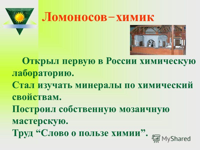 Ломоносов - химик Открыл первую в России химическую лабораторию. Стал изучать минералы по химический свойствам. Построил собственную мозаичную мастерскую. Труд Слово о пользе химии.