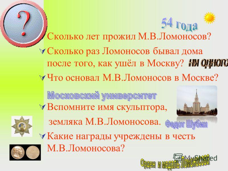 Сколько лет прожил М.В.Ломоносов? Сколько раз Ломоносов бывал дома после того, как ушёл в Москву? Что основал М.В.Ломоносов в Москве? Вспомните имя скульптора, земляка М.В.Ломоносова. Какие награды учреждены в честь М.В.Ломоносова?