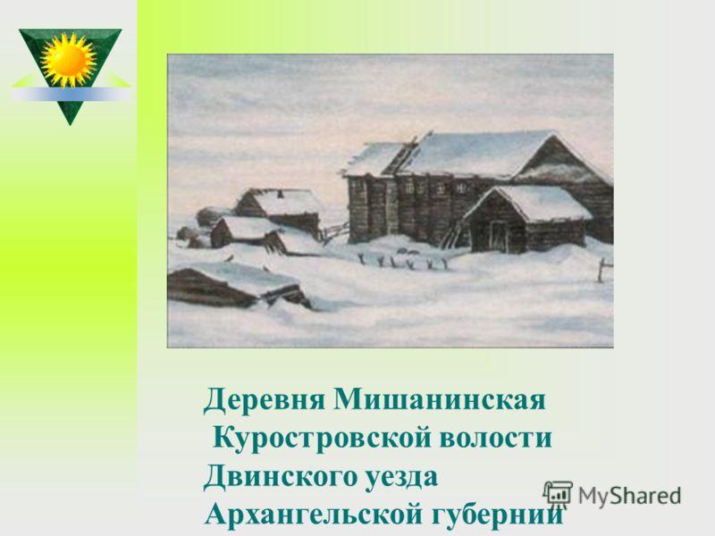 Где родился М.В.Ломоносов? Деревня Мишанинская Куростровской волости Двинского уезда Архангельской губернии