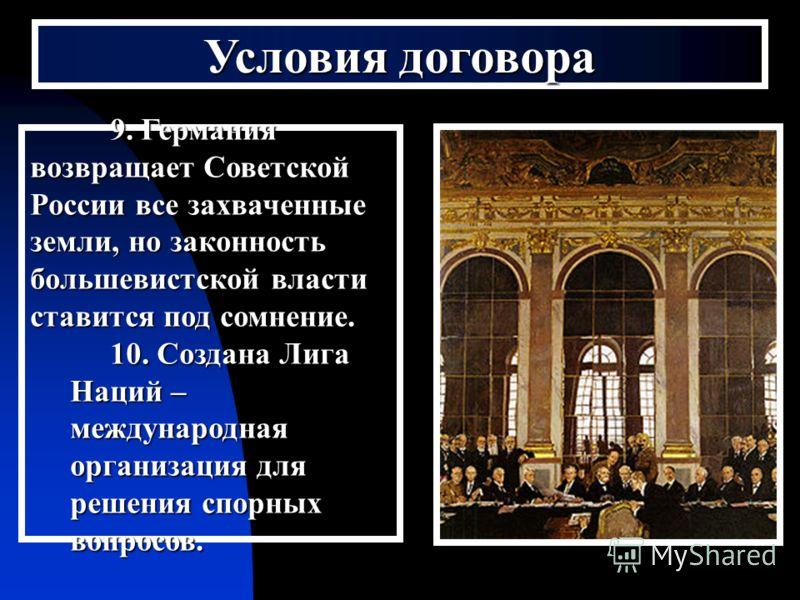 Условия договора 9. Германия возвращает Советской России все захваченные земли, но законность большевистской власти ставится под сомнение. 10. Создана Лига Наций – международная организация для решения спорных вопросов.