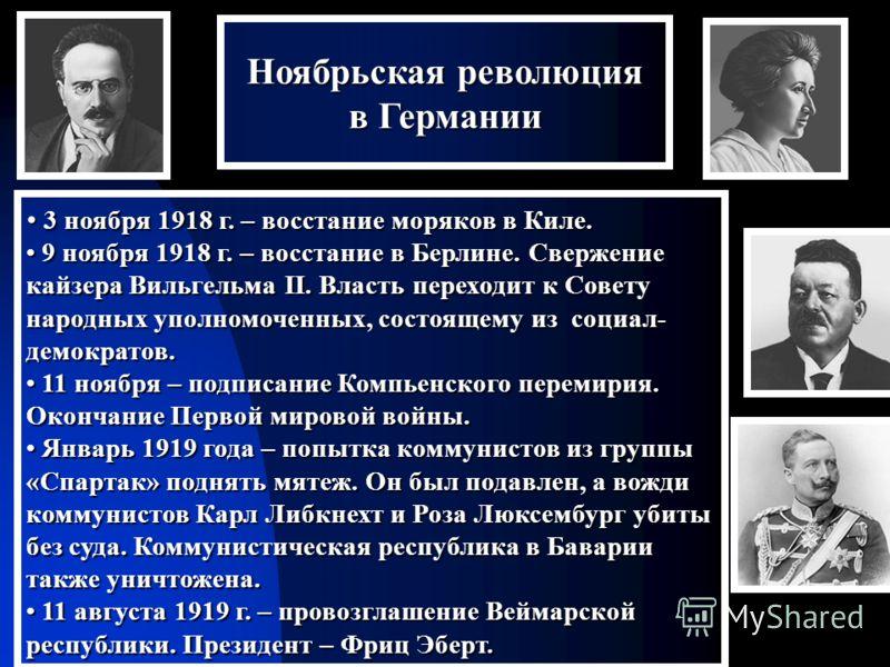 3 3 ноября 1918 г. – восстание моряков в Киле. 9 9 ноября 1918 г. – восстание в Берлине. Свержение кайзера Вильгельма II. Власть переходит к Совету народных уполномоченных, состоящему из социал- демократов. 1 11 ноября – подписание Компьенского перем