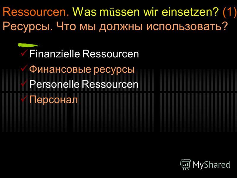 Ressourcen. Was m ü ssen wir einsetzen? (1) Ресурсы. Что мы должны использовать? Finanzielle Ressourcen Финансовые ресурсы Personelle Ressourcen Персонал