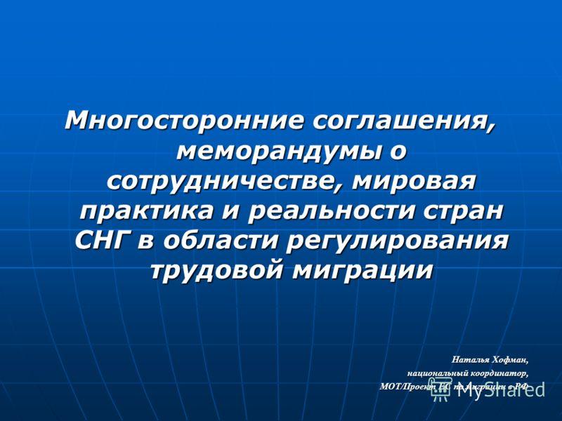 Многосторонние соглашения, меморандумы о сотрудничестве, мировая практика и реальности стран СНГ в области регулирования трудовой миграции Наталья Хофман, национальный координатор, МОТ/Проект ЕС по миграции в РФ