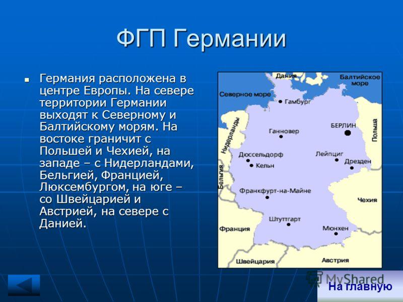 ФГП Германии Германия расположена в центре Европы. На севере территории Германии выходят к Северному и Балтийскому морям. На востоке граничит с Польшей и Чехией, на западе – с Нидерландами, Бельгией, Францией, Люксембургом, на юге – со Швейцарией и А