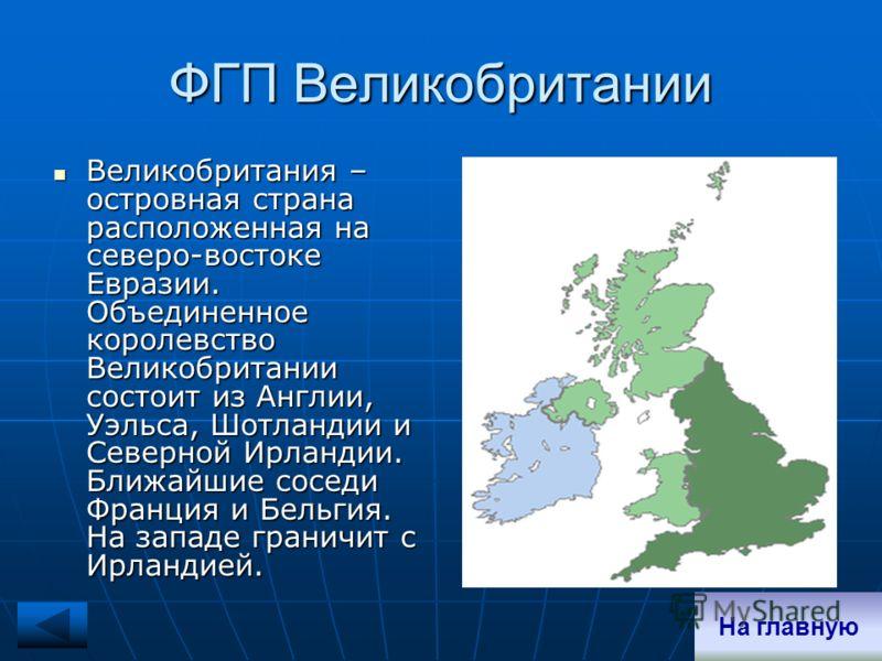 ФГП Великобритании Великобритания – островная страна расположенная на северо-востоке Евразии. Объединенное королевство Великобритании состоит из Англии, Уэльса, Шотландии и Северной Ирландии. Ближайшие соседи Франция и Бельгия. На западе граничит с И