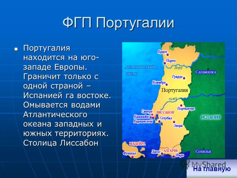 ФГП Португалии Португалия находится на юго- западе Европы. Граничит только с одной страной – Испанией га востоке. Омывается водами Атлантического океана западных и южных территориях. Столица Лиссабон Португалия находится на юго- западе Европы. Гранич