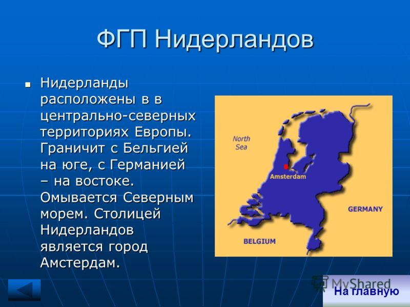 ФГП Нидерландов Нидерланды расположены в в центрально-северных территориях Европы. Граничит с Бельгией на юге, с Германией – на востоке. Омывается Северным морем. Столицей Нидерландов является город Амстердам. Нидерланды расположены в в центрально-се