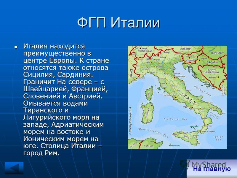ФГП Италии Италия находится преимущественно в центре Европы. К стране относятся также острова Сицилия, Сардиния. Граничит На севере – с Швейцарией, Францией, Словенией и Австрией. Омывается водами Тиранского и Лигурийского моря на западе, Адриатическ