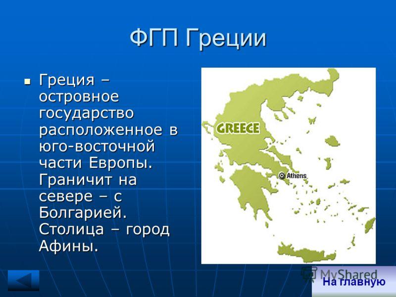 ФГП Греции Греция – островное государство расположенное в юго-восточной части Европы. Граничит на севере – с Болгарией. Столица – город Афины. Греция – островное государство расположенное в юго-восточной части Европы. Граничит на севере – с Болгарией
