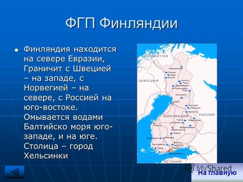 ФГП Финляндии Финляндия находится на севере Евразии, Граничит с Швецией – на западе, с Норвегией – на севере, с Россией на юго-востоке. Омывается водами Балтийско моря юго- западе, и на юге. Столица – город Хельсинки Финляндия находится на севере Евр