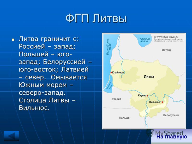 ФГП Литвы Литва граничит с: Россией – запад; Польшей – юго- запад; Белоруссией – юго-восток; Латвией – север. Омывается Южным морем – северо-запад. Столица Литвы – Вильнюс. Литва граничит с: Россией – запад; Польшей – юго- запад; Белоруссией – юго-во