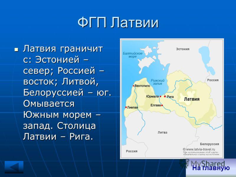 ФГП Латвии Латвия граничит с: Эстонией – север; Россией – восток; Литвой, Белоруссией – юг. Омывается Южным морем – запад. Столица Латвии – Рига. Латвия граничит с: Эстонией – север; Россией – восток; Литвой, Белоруссией – юг. Омывается Южным морем –