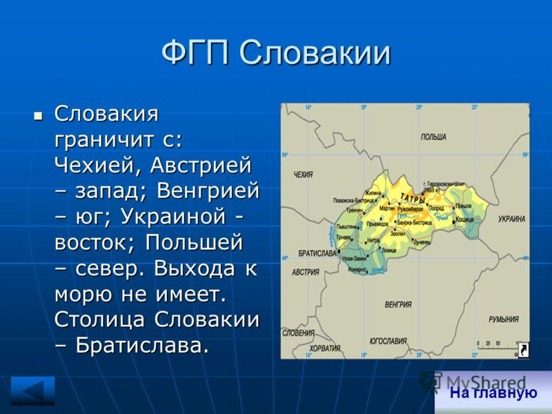 ФГП Словакии Словакия граничит с: Чехией, Австрией – запад; Венгрией – юг; Украиной - восток; Польшей – север. Выхода к морю не имеет. Столица Словакии – Братислава. Словакия граничит с: Чехией, Австрией – запад; Венгрией – юг; Украиной - восток; Пол
