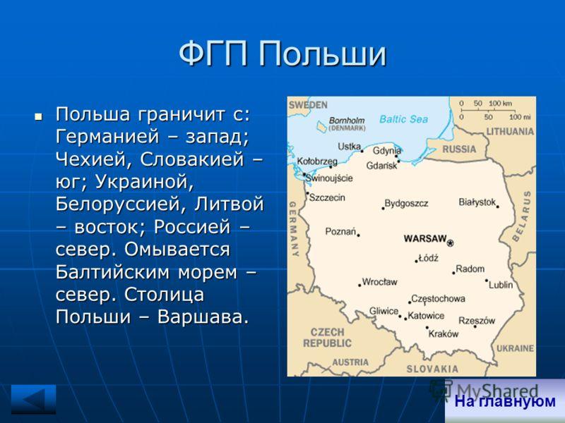 ФГП Польши Польша граничит с: Германией – запад; Чехией, Словакией – юг; Украиной, Белоруссией, Литвой – восток; Россией – север. Омывается Балтийским морем – север. Столица Польши – Варшава. Польша граничит с: Германией – запад; Чехией, Словакией –