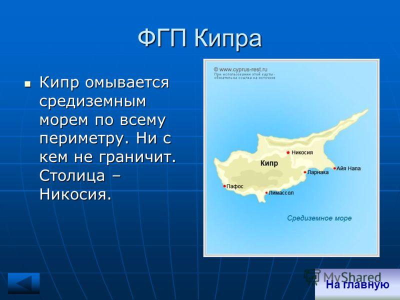 ФГП Кипра Кипр омывается средиземным морем по всему периметру. Ни с кем не граничит. Столица – Никосия. Кипр омывается средиземным морем по всему периметру. Ни с кем не граничит. Столица – Никосия. На главную