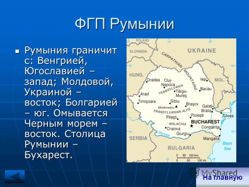 ФГП Румынии Румыния граничит с: Венгрией, Югославией – запад; Молдовой, Украиной – восток; Болгарией – юг. Омывается Черным морем – восток. Столица Румынии – Бухарест. Румыния граничит с: Венгрией, Югославией – запад; Молдовой, Украиной – восток; Бол