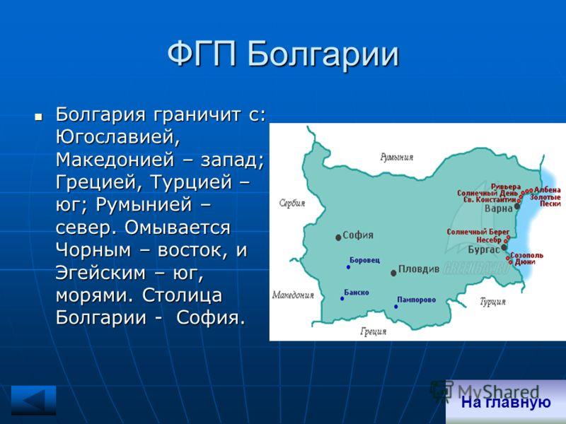 ФГП Болгарии Болгария граничит с: Югославией, Македонией – запад; Грецией, Турцией – юг; Румынией – север. Омывается Чорным – восток, и Эгейским – юг, морями. Столица Болгарии - София. Болгария граничит с: Югославией, Македонией – запад; Грецией, Тур