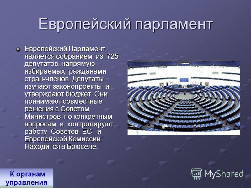 Европейский парламент Европейский Парламент является собранием из 725 депутатов, напрямую избираемых гражданами стран-членов. Депутаты изучают законопроекты и утверждают бюджет. Они принимают совместные решения с Советом Министров по конкретным вопро